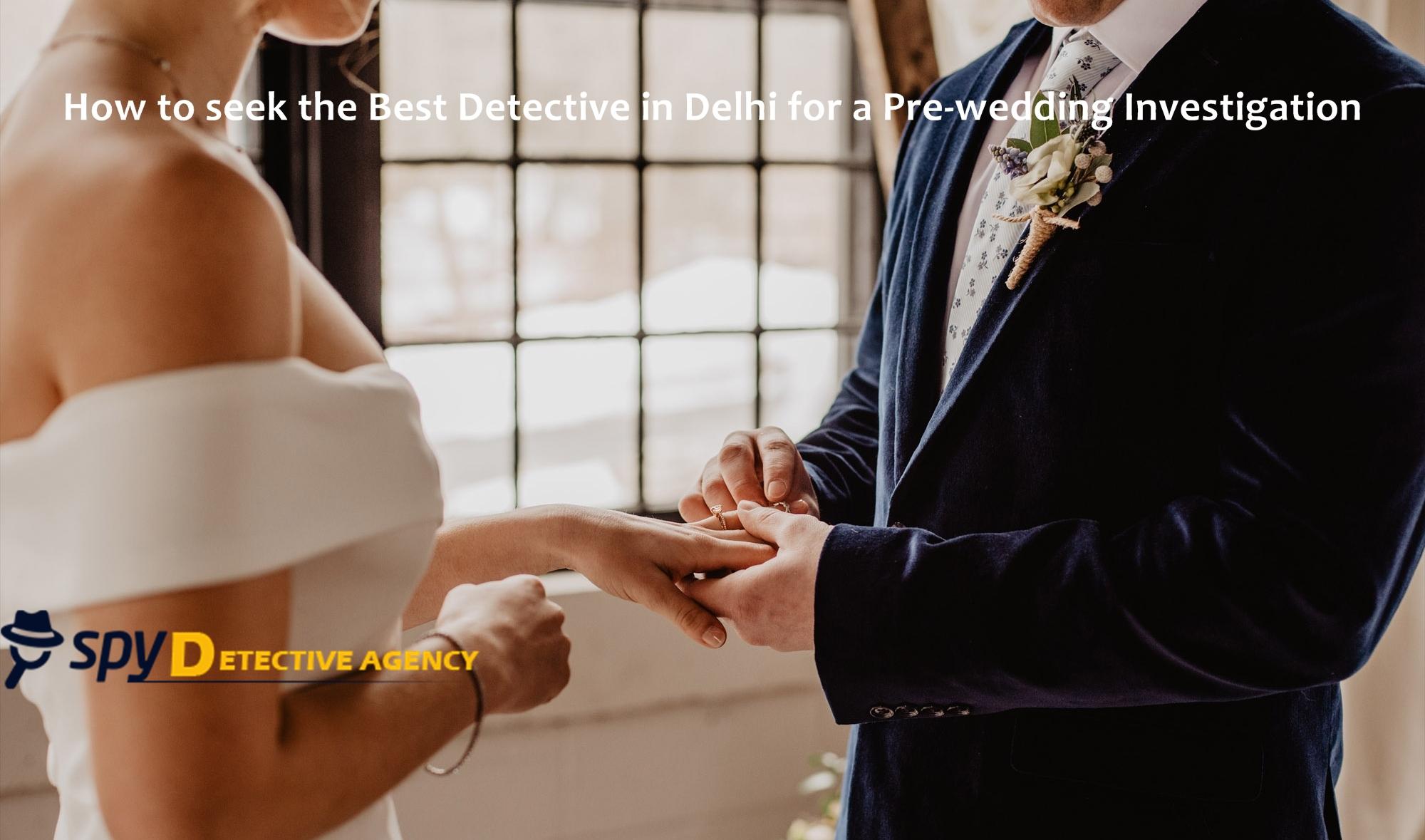 Detective Agency in Delhi for Pre Matrimonial Investigation