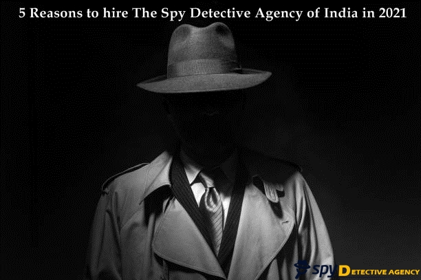 5 Reasons to hire The Spy Detective Agency of India in 2021