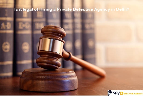Is it legal of hiring a private detective agency in Delhi